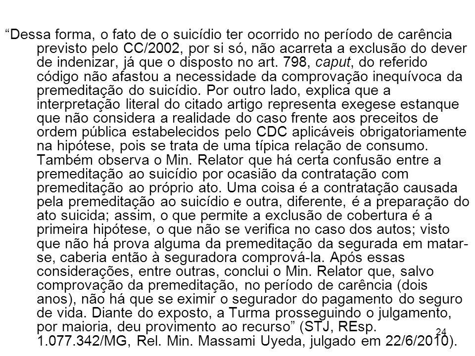 24 Dessa forma, o fato de o suicídio ter ocorrido no período de carência previsto pelo CC/2002, por si só, não acarreta a exclusão do dever de indenizar, já que o disposto no art.