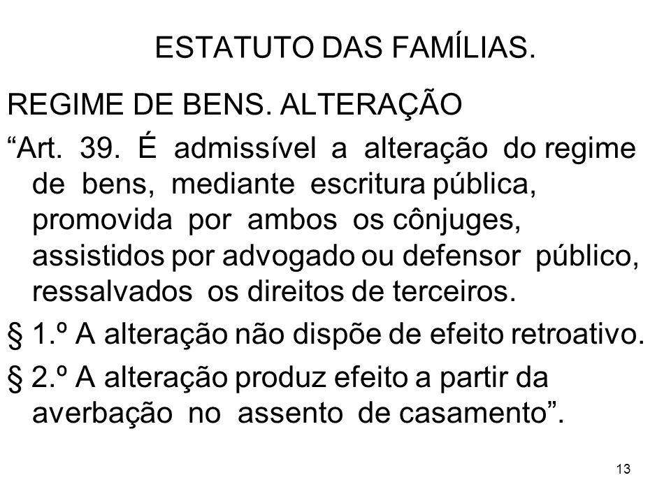 13 ESTATUTO DAS FAMÍLIAS. REGIME DE BENS. ALTERAÇÃO Art. 39. É admissível a alteração do regime de bens, mediante escritura pública, promovida por amb