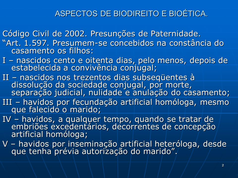 2 ASPECTOS DE BIODIREITO E BIOÉTICA. Código Civil de 2002. Presunções de Paternidade. Art. 1.597. Presumem-se concebidos na constância do casamento os