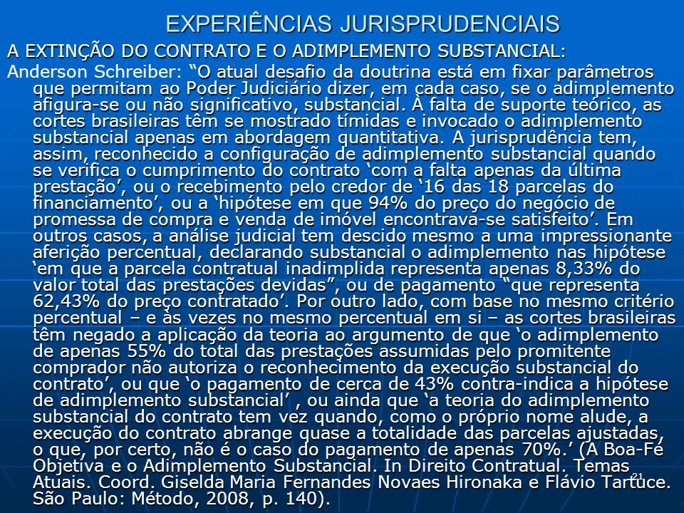 21 EXPERIÊNCIAS JURISPRUDENCIAIS A EXTINÇÃO DO CONTRATO E O ADIMPLEMENTO SUBSTANCIAL: O atual desafio da doutrina está em fixar parâmetros que permitam ao Poder Judiciário dizer, em cada caso, se o adimplemento afigura-se ou não significativo, substancial.