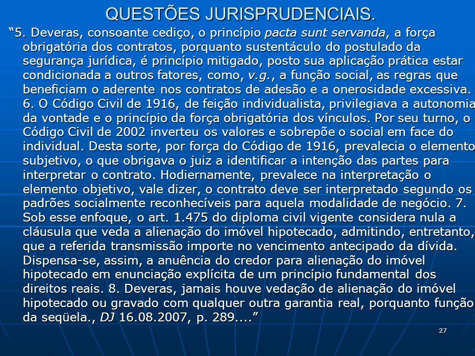 27 QUESTÕES JURISPRUDENCIAIS. 5. Deveras, consoante cediço, o princípio pacta sunt servanda, a força obrigatória dos contratos, porquanto sustentáculo
