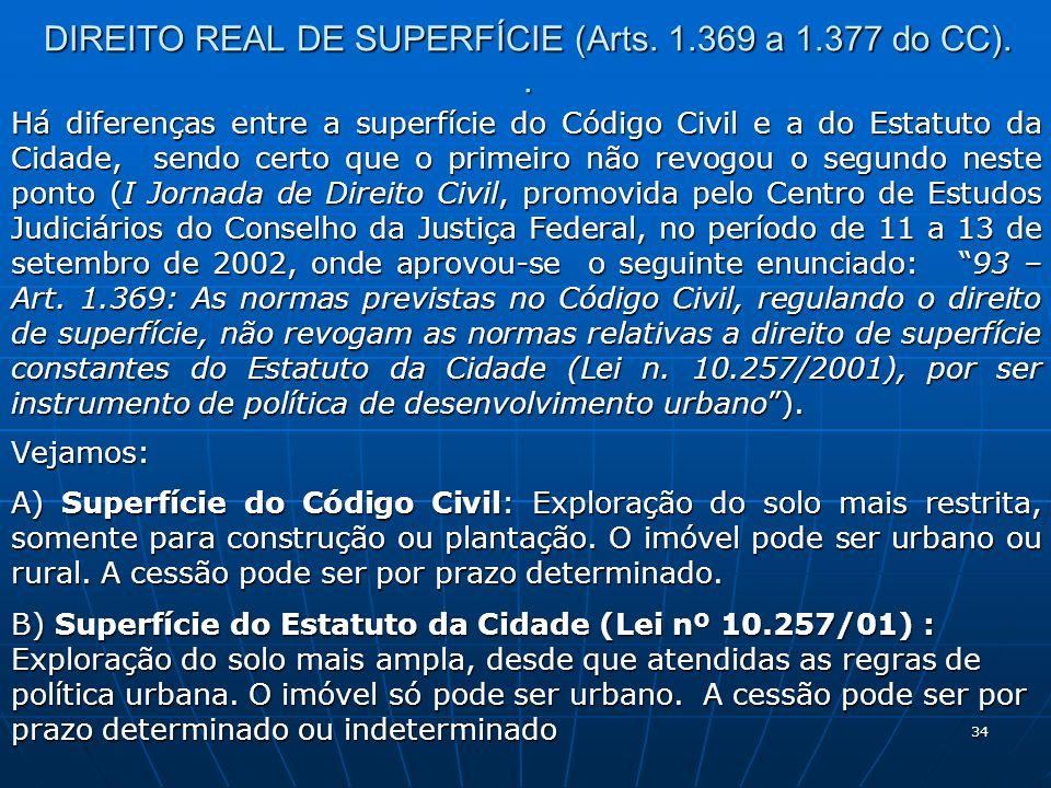 34 DIREITO REAL DE SUPERFÍCIE (Arts. 1.369 a 1.377 do CC).. Há diferenças entre a superfície do Código Civil e a do Estatuto da Cidade, sendo certo qu