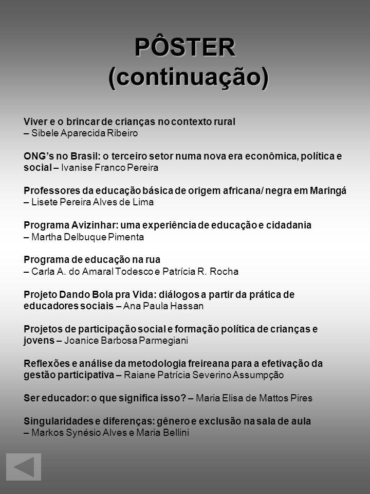 PÔSTER (continuação) Viver e o brincar de crianças no contexto rural – Sibele Aparecida Ribeiro ONGs no Brasil: o terceiro setor numa nova era econômi