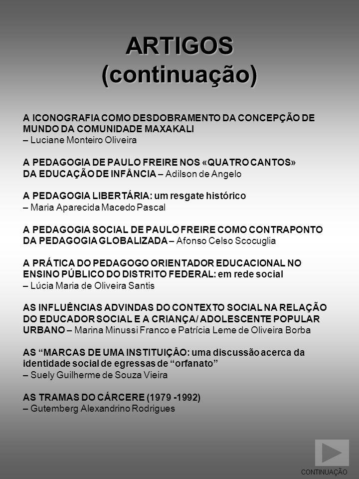ARTIGOS (continuação) A ICONOGRAFIA COMO DESDOBRAMENTO DA CONCEPÇÃO DE MUNDO DA COMUNIDADE MAXAKALI – Luciane Monteiro Oliveira A PEDAGOGIA DE PAULO F