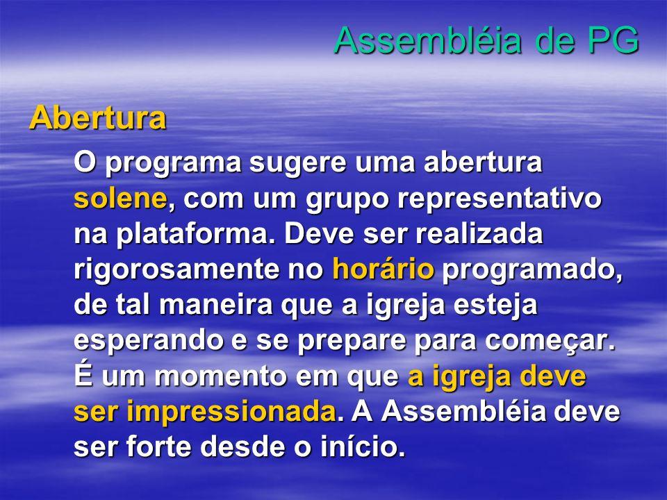 Assembléia de PG Abertura O programa sugere uma abertura solene, com um grupo representativo na plataforma. Deve ser realizada rigorosamente no horári