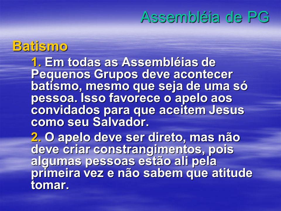 Assembléia de PG Batismo 1. Em todas as Assembléias de Pequenos Grupos deve acontecer batismo, mesmo que seja de uma só pessoa. Isso favorece o apelo