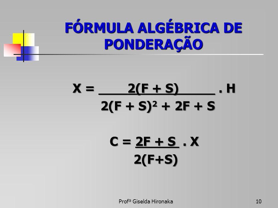 FÓRMULA ALGÉBRICA DE PONDERAÇÃO X = 2(F + S). H 2(F + S) 2 + 2F + S 2(F + S) 2 + 2F + S C = 2F + S. X 2(F+S) 2(F+S) Profª Giselda Hironaka10