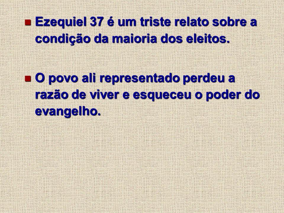 Ezequiel 37 é um triste relato sobre a condição da maioria dos eleitos. Ezequiel 37 é um triste relato sobre a condição da maioria dos eleitos. O povo