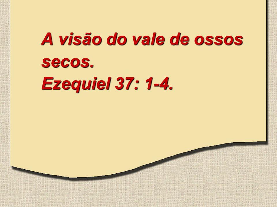 A visão do vale de ossos secos. Ezequiel 37: 1-4.