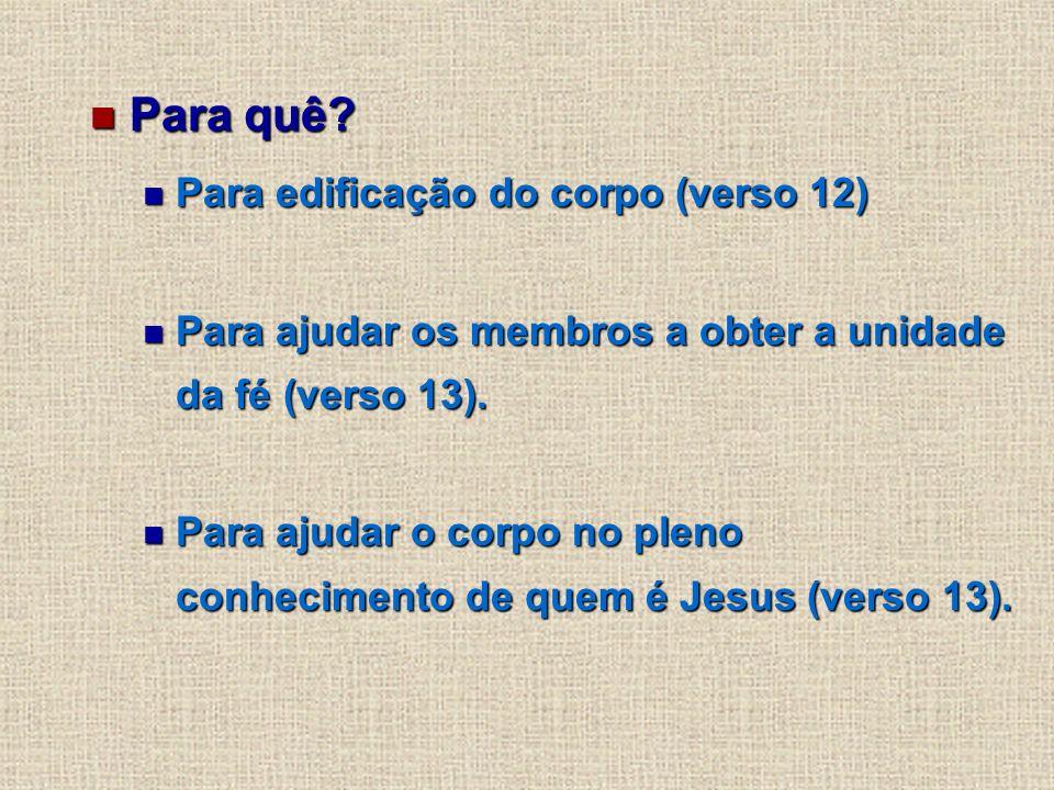 Para quê? Para quê? Para edificação do corpo (verso 12) Para edificação do corpo (verso 12) Para ajudar os membros a obter a unidade da fé (verso 13).