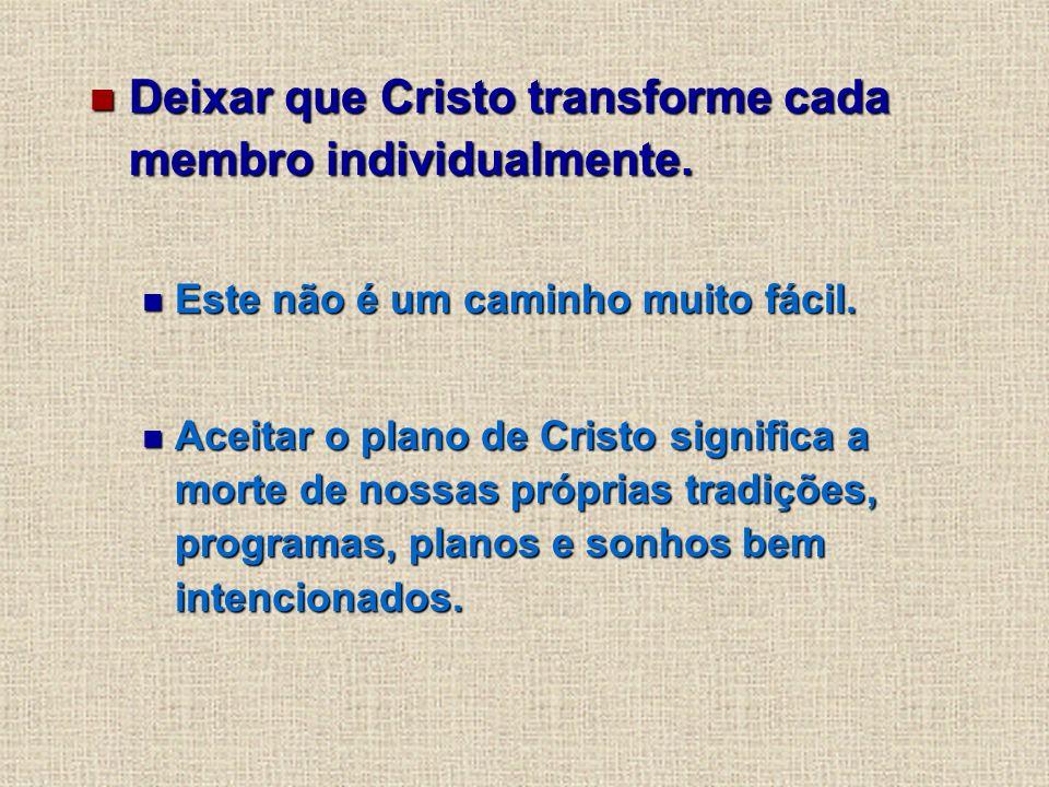Deixar que Cristo transforme cada membro individualmente. Deixar que Cristo transforme cada membro individualmente. Este não é um caminho muito fácil.