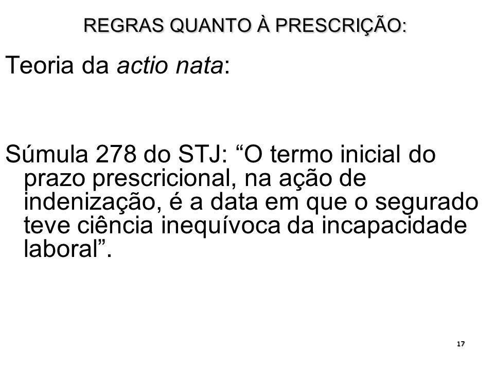 17 REGRAS QUANTO À PRESCRIÇÃO: Teoria da actio nata: Súmula 278 do STJ: O termo inicial do prazo prescricional, na ação de indenização, é a data em qu