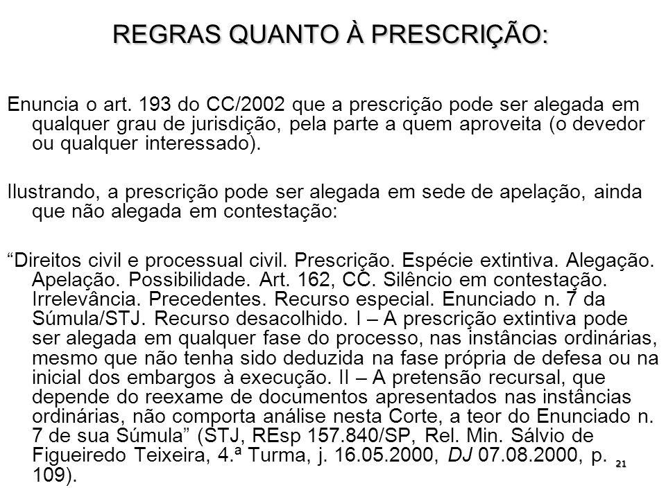 21 REGRAS QUANTO À PRESCRIÇÃO: Enuncia o art. 193 do CC/2002 que a prescrição pode ser alegada em qualquer grau de jurisdição, pela parte a quem aprov