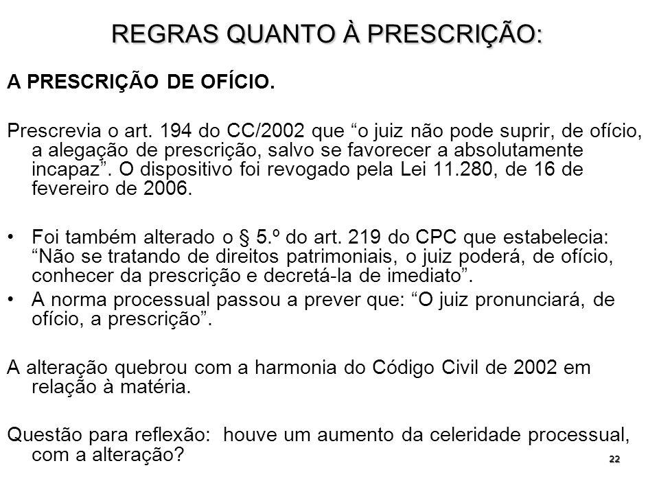 22 REGRAS QUANTO À PRESCRIÇÃO: A PRESCRIÇÃO DE OFÍCIO. Prescrevia o art. 194 do CC/2002 que o juiz não pode suprir, de ofício, a alegação de prescriçã