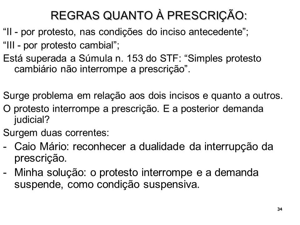 34 REGRAS QUANTO À PRESCRIÇÃO: II - por protesto, nas condições do inciso antecedente; III - por protesto cambial; Está superada a Súmula n. 153 do ST