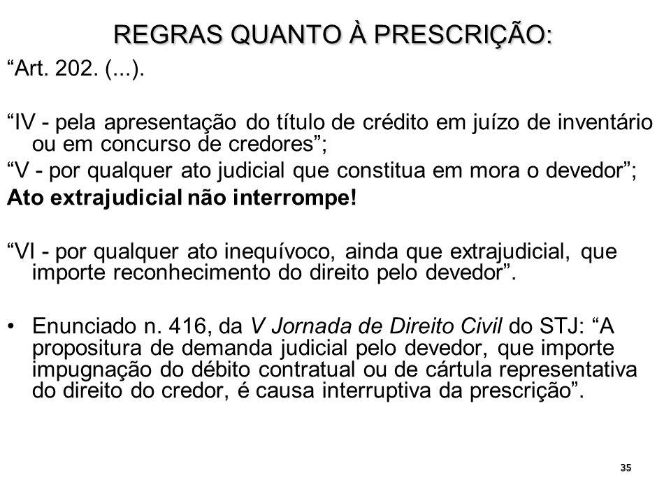35 REGRAS QUANTO À PRESCRIÇÃO: Art. 202. (...). IV - pela apresentação do título de crédito em juízo de inventário ou em concurso de credores; V - por