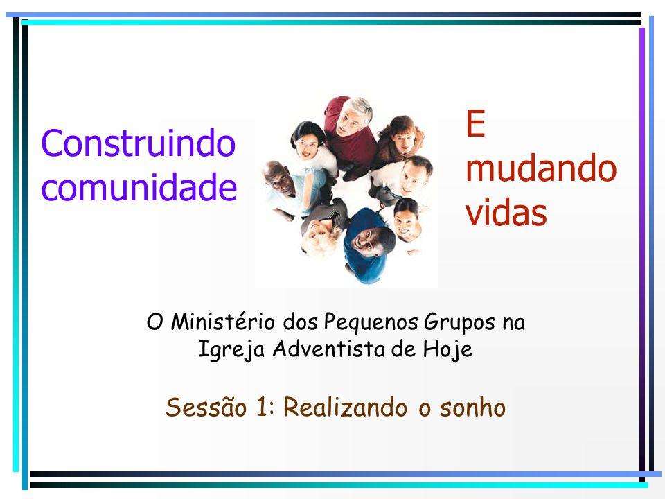 O Ministério dos Pequenos Grupos na Igreja Adventista de Hoje E mudando vidas Construindo comunidade Sessão 1: Realizando o sonho