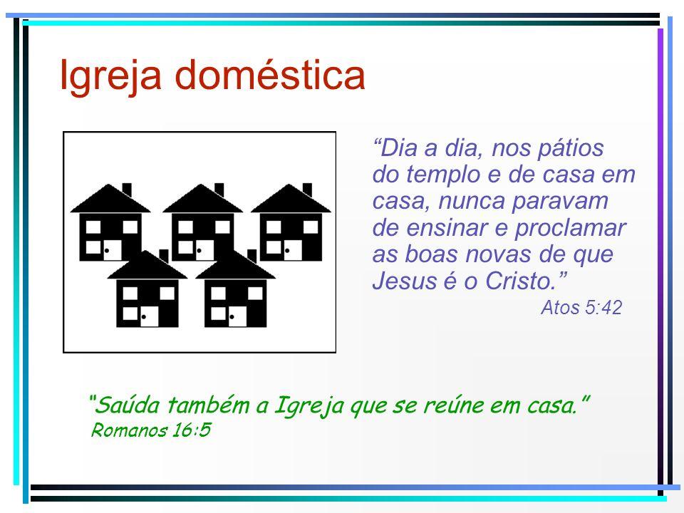 Igreja doméstica Saúda também a Igreja que se reúne em casa. Romanos 16:5 Dia a dia, nos pátios do templo e de casa em casa, nunca paravam de ensinar