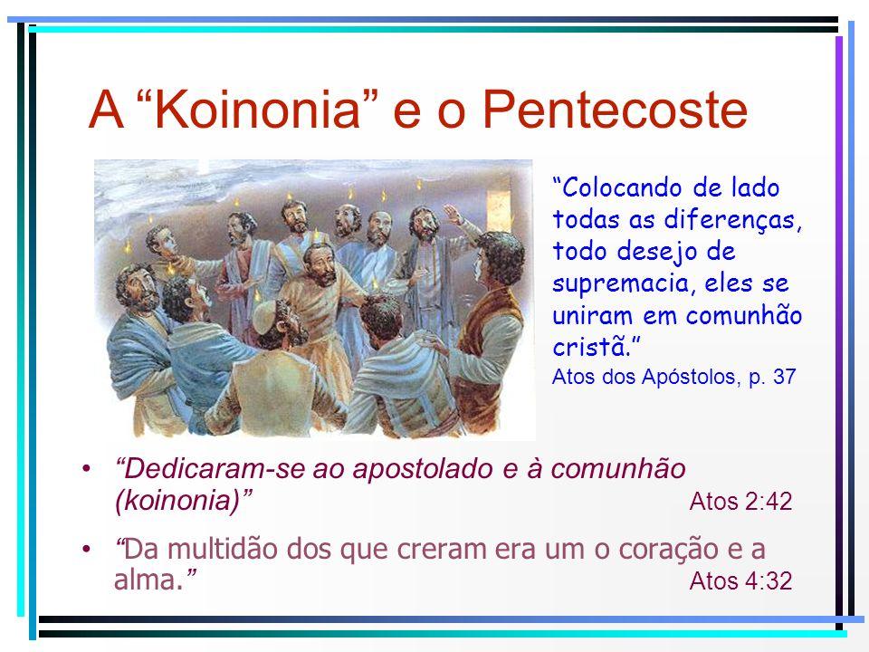 Dedicaram-se ao apostolado e à comunhão (koinonia) Atos 2:42 Da multidão dos que creram era um o coração e a alma. Atos 4:32 A Koinonia e o Pentecoste