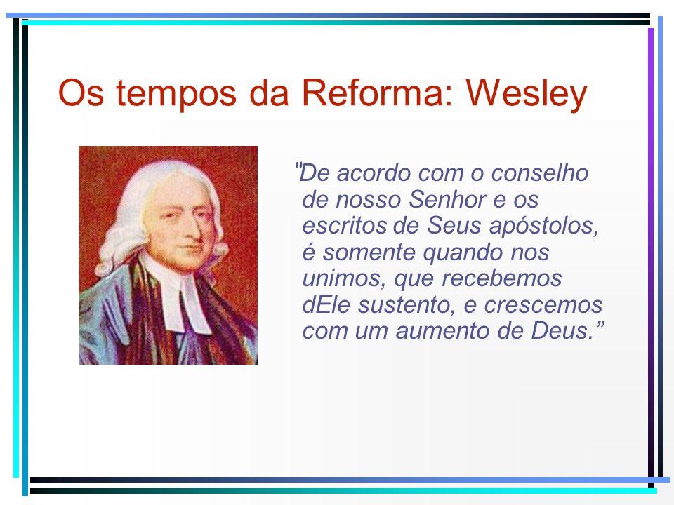Os tempos da Reforma: Wesley De acordo com o conselho de nosso Senhor e os escritos de Seus apóstolos, é somente quando nos unimos, que recebemos dEle
