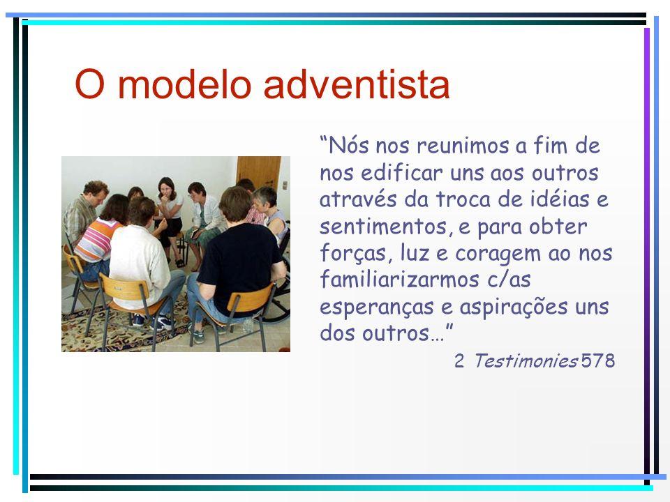 O modelo adventista Nós nos reunimos a fim de nos edificar uns aos outros através da troca de idéias e sentimentos, e para obter forças, luz e coragem