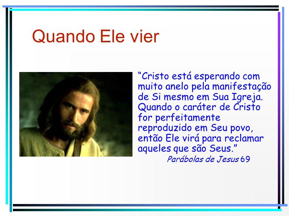 Quando Ele vier Cristo está esperando com muito anelo pela manifestação de Si mesmo em Sua Igreja. Quando o caráter de Cristo for perfeitamente reprod