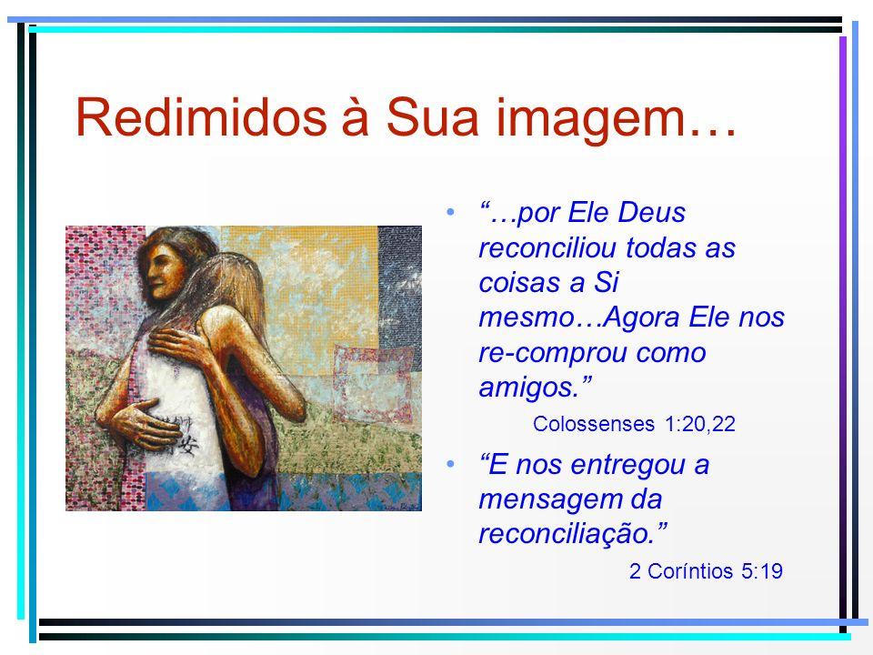 Redimidos à Sua imagem… …por Ele Deus reconciliou todas as coisas a Si mesmo…Agora Ele nos re-comprou como amigos. Colossenses 1:20,22 E nos entregou