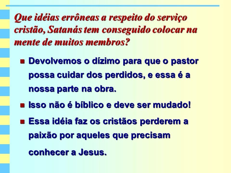 Que idéias errôneas a respeito do serviço cristão, Satanás tem conseguido colocar na mente de muitos membros? Devolvemos o dízimo para que o pastor po