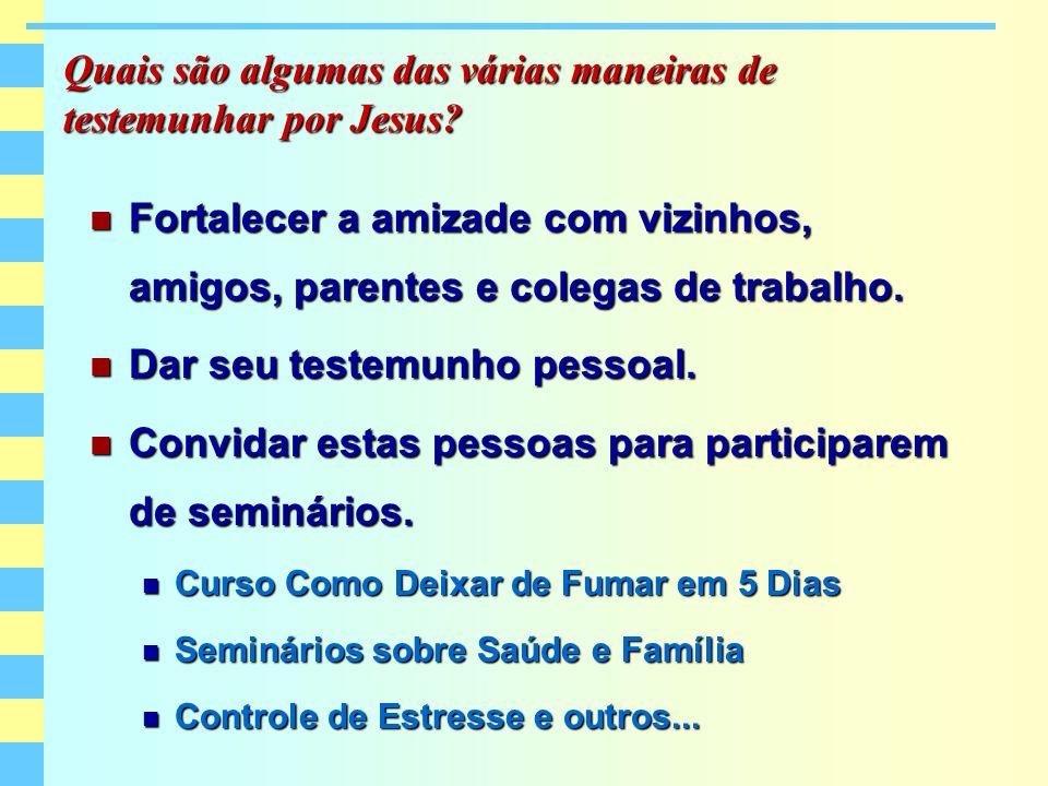 Quais são algumas das várias maneiras de testemunhar por Jesus? Fortalecer a amizade com vizinhos, amigos, parentes e colegas de trabalho. Fortalecer