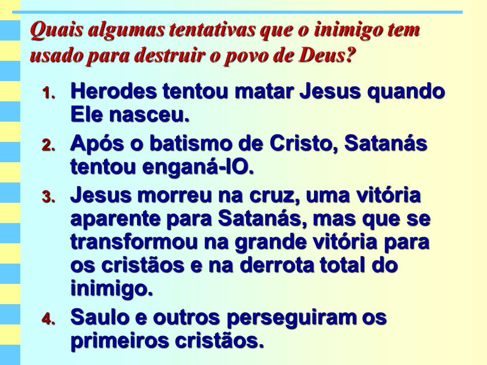 Quais algumas tentativas que o inimigo tem usado para destruir o povo de Deus? 1. Herodes tentou matar Jesus quando Ele nasceu. 2. Após o batismo de C
