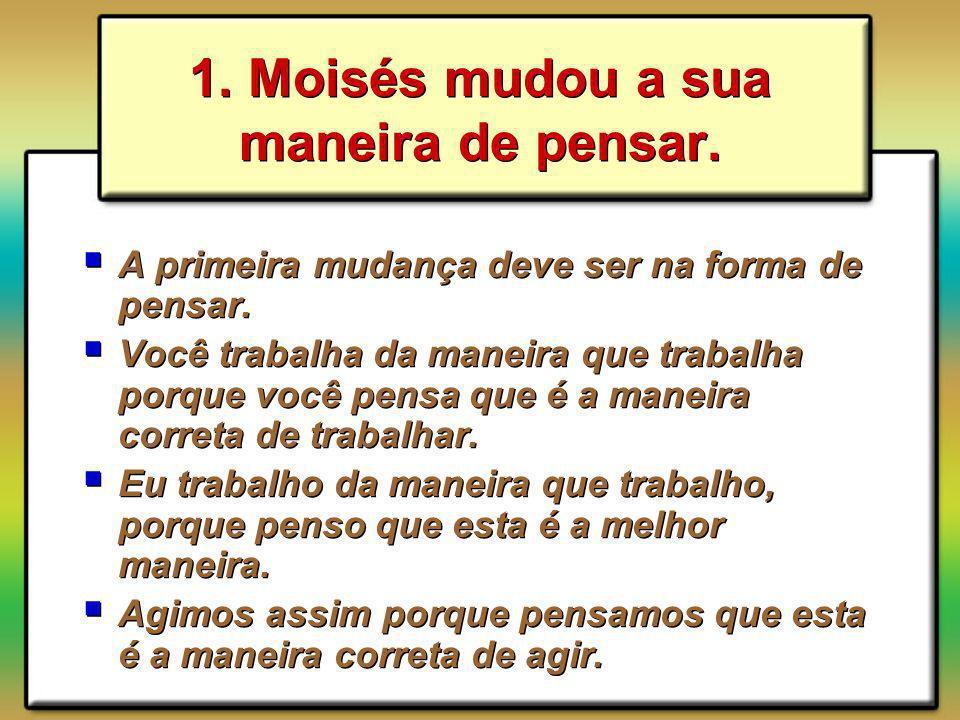 1. Moisés mudou a sua maneira de pensar. A primeira mudança deve ser na forma de pensar. Você trabalha da maneira que trabalha porque você pensa que é