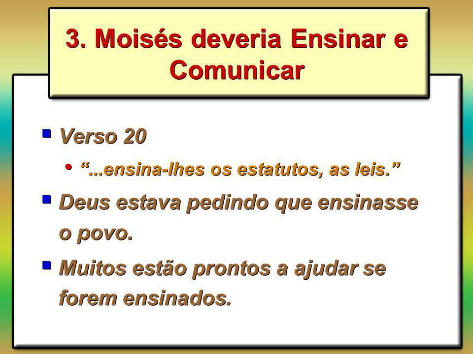 3. Moisés deveria Ensinar e Comunicar Verso 20...ensina-lhes os estatutos, as leis. Deus estava pedindo que ensinasse o povo. Muitos estão prontos a a