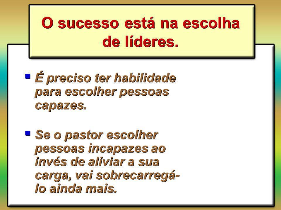 O sucesso está na escolha de líderes. É preciso ter habilidade para escolher pessoas capazes. Se o pastor escolher pessoas incapazes ao invés de alivi