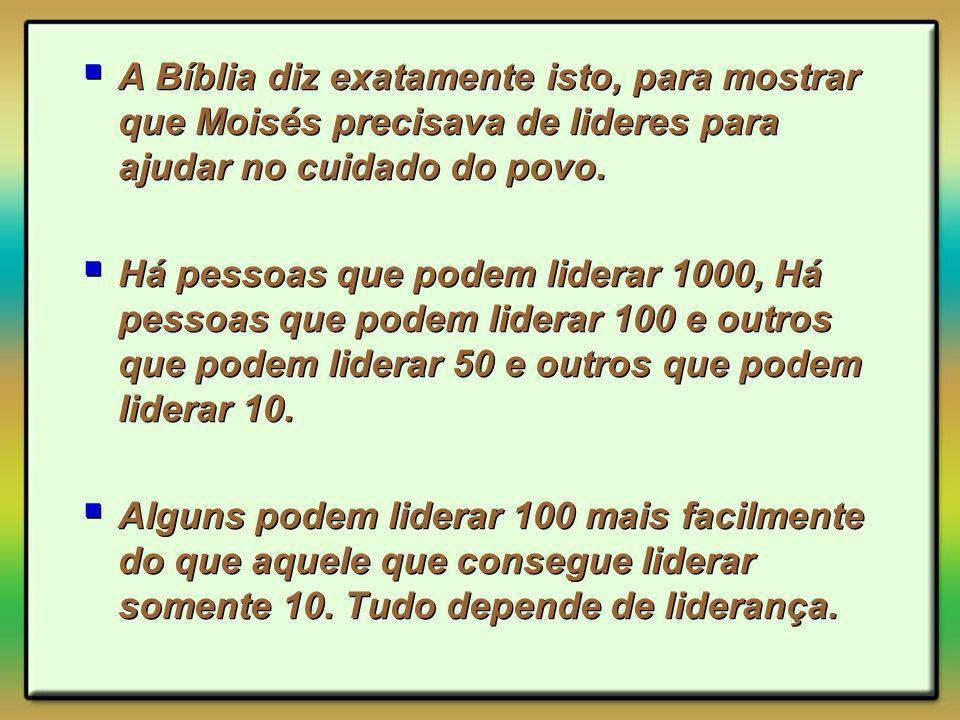 A Bíblia diz exatamente isto, para mostrar que Moisés precisava de lideres para ajudar no cuidado do povo. Há pessoas que podem liderar 1000, Há pesso