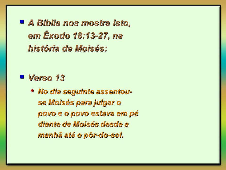A Bíblia nos mostra isto, em Êxodo 18:13-27, na história de Moisés: Verso 13 No dia seguinte assentou- se Moisés para julgar o povo e o povo estava em pé diante de Moisés desde a manhã até o pôr-do-sol.