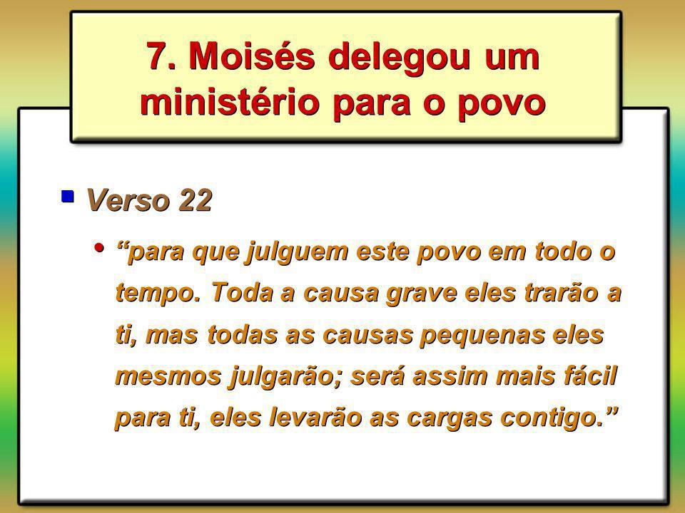 7. Moisés delegou um ministério para o povo Verso 22 para que julguem este povo em todo o tempo. Toda a causa grave eles trarão a ti, mas todas as cau