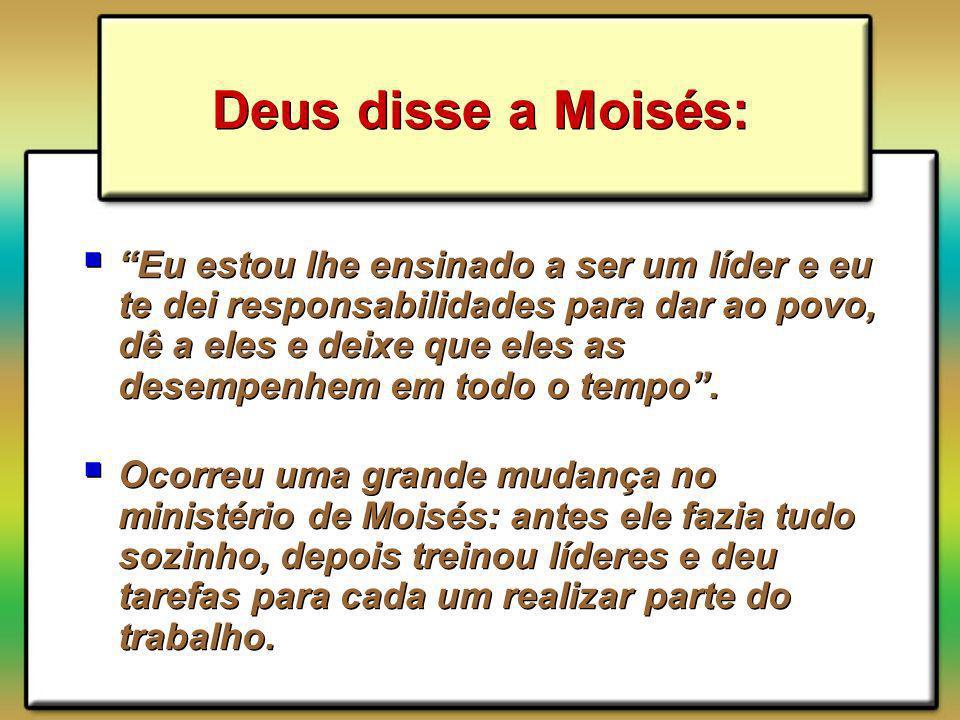 Deus disse a Moisés: Eu estou lhe ensinado a ser um líder e eu te dei responsabilidades para dar ao povo, dê a eles e deixe que eles as desempenhem em todo o tempo.