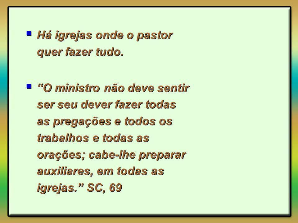 Há igrejas onde o pastor quer fazer tudo. O ministro não deve sentir ser seu dever fazer todas as pregações e todos os trabalhos e todas as orações; c