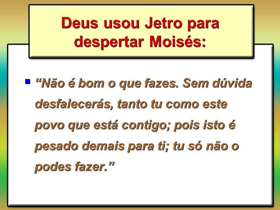 Deus usou Jetro para despertar Moisés: Não é bom o que fazes. Sem dúvida desfalecerás, tanto tu como este povo que está contigo; pois isto é pesado de