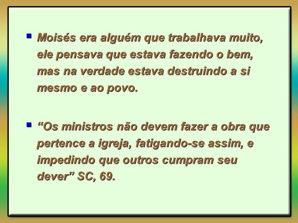 Moisés era alguém que trabalhava muito, ele pensava que estava fazendo o bem, mas na verdade estava destruindo a si mesmo e ao povo. Os ministros não
