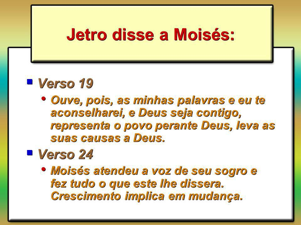 Jetro disse a Moisés: Verso 19 Ouve, pois, as minhas palavras e eu te aconselharei, e Deus seja contigo, representa o povo perante Deus, leva as suas causas a Deus.
