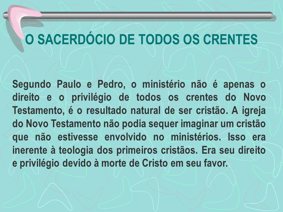 O SACERDÓCIO DE TODOS OS CRENTES Segundo Paulo e Pedro, o ministério não é apenas o direito e o privilégio de todos os crentes do Novo Testamento, é o