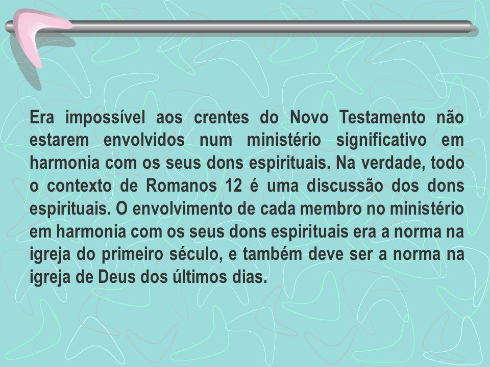 Era impossível aos crentes do Novo Testamento não estarem envolvidos num ministério significativo em harmonia com os seus dons espirituais. Na verdade