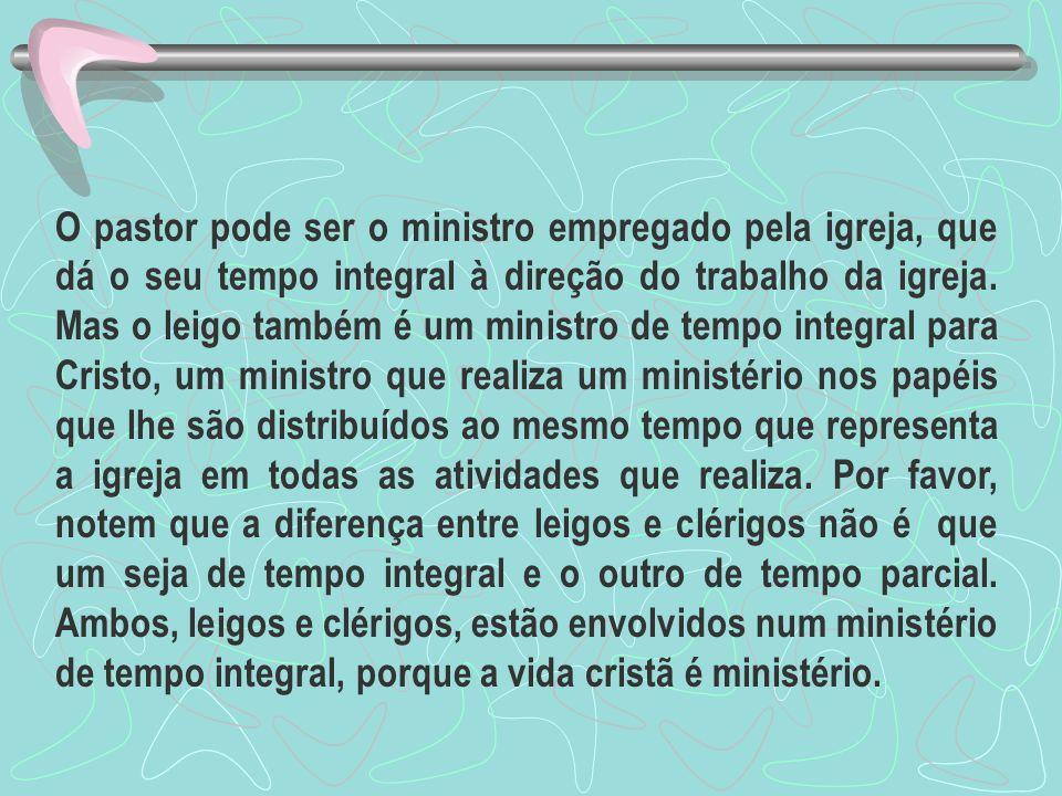 O pastor pode ser o ministro empregado pela igreja, que dá o seu tempo integral à direção do trabalho da igreja. Mas o leigo também é um ministro de t