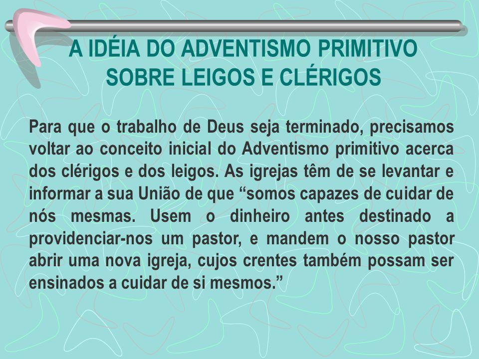 A IDÉIA DO ADVENTISMO PRIMITIVO SOBRE LEIGOS E CLÉRIGOS Para que o trabalho de Deus seja terminado, precisamos voltar ao conceito inicial do Adventism