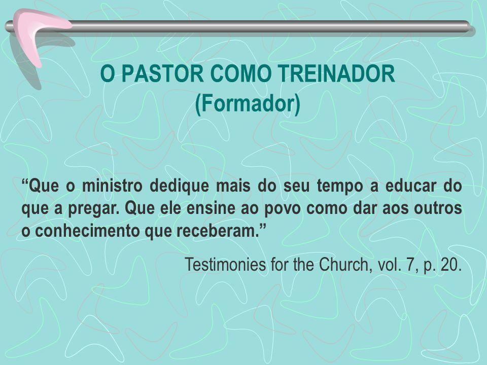 O PASTOR COMO TREINADOR (Formador) Que o ministro dedique mais do seu tempo a educar do que a pregar. Que ele ensine ao povo como dar aos outros o con