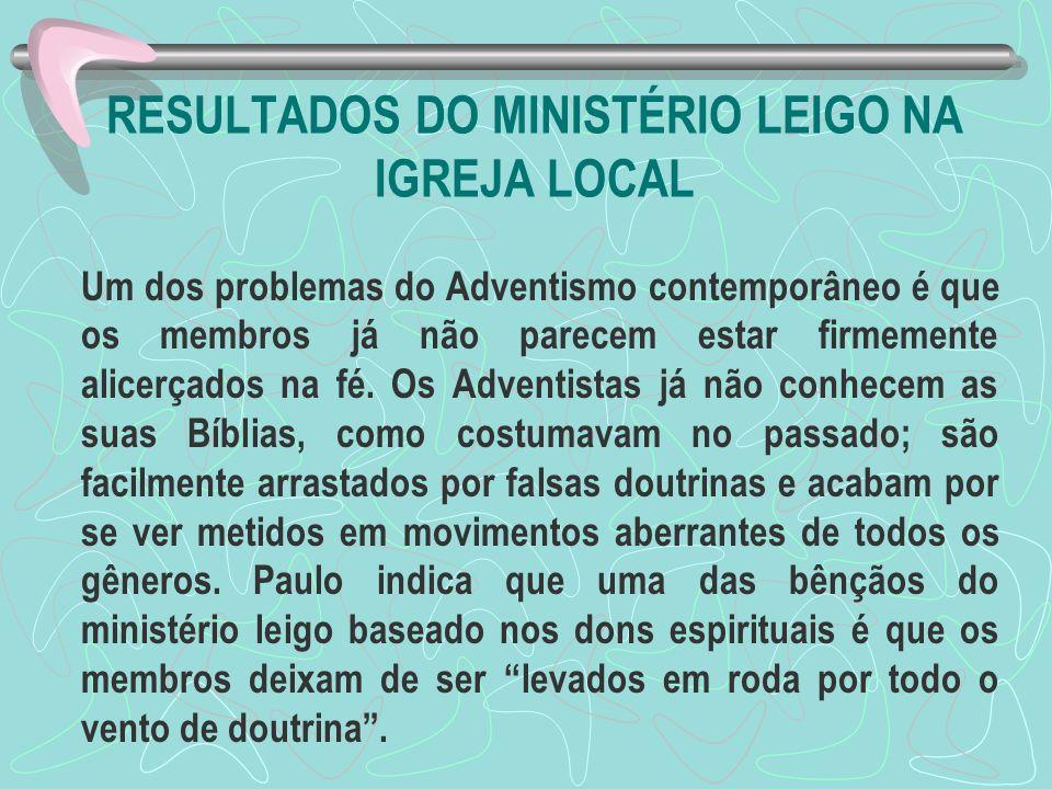 RESULTADOS DO MINISTÉRIO LEIGO NA IGREJA LOCAL Um dos problemas do Adventismo contemporâneo é que os membros já não parecem estar firmemente alicerçad