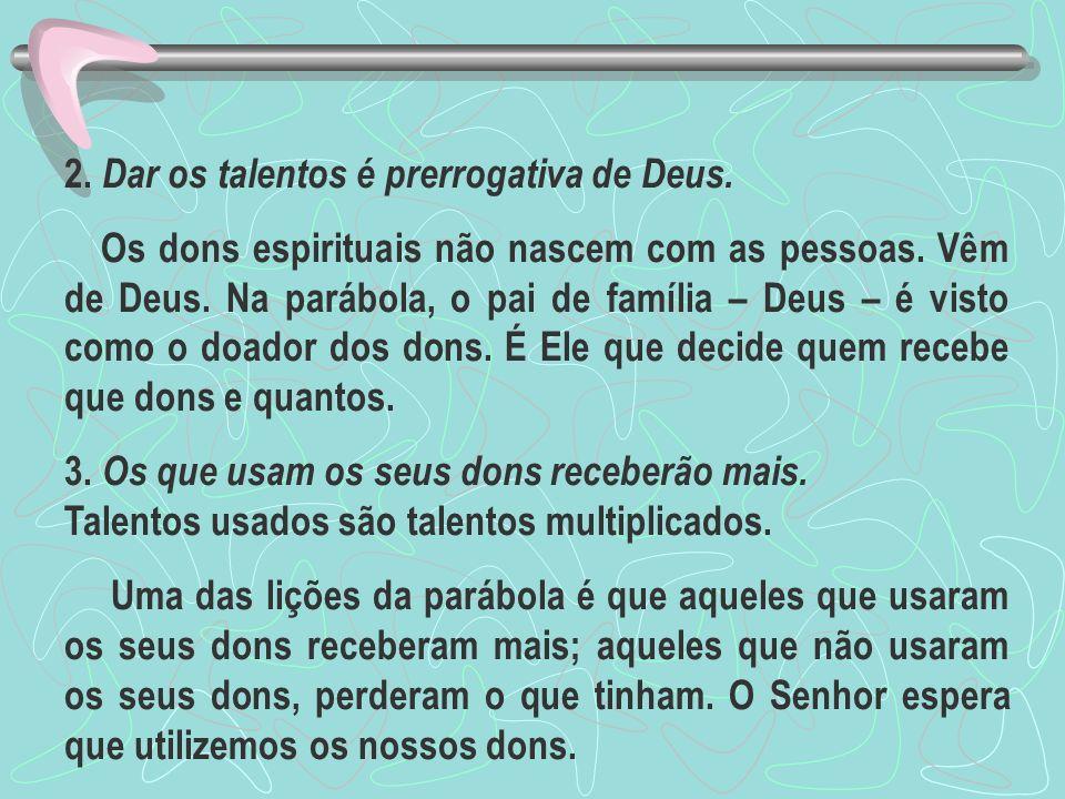 2. Dar os talentos é prerrogativa de Deus. Os dons espirituais não nascem com as pessoas. Vêm de Deus. Na parábola, o pai de família – Deus – é visto
