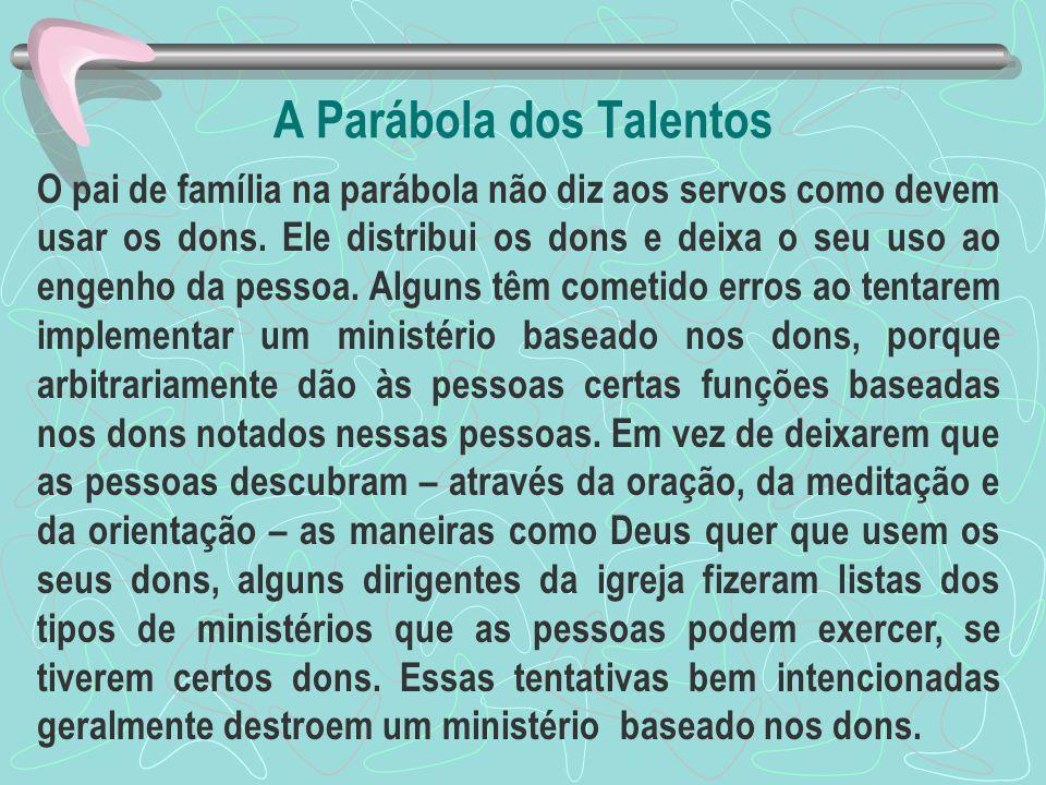A Parábola dos Talentos O pai de família na parábola não diz aos servos como devem usar os dons. Ele distribui os dons e deixa o seu uso ao engenho da