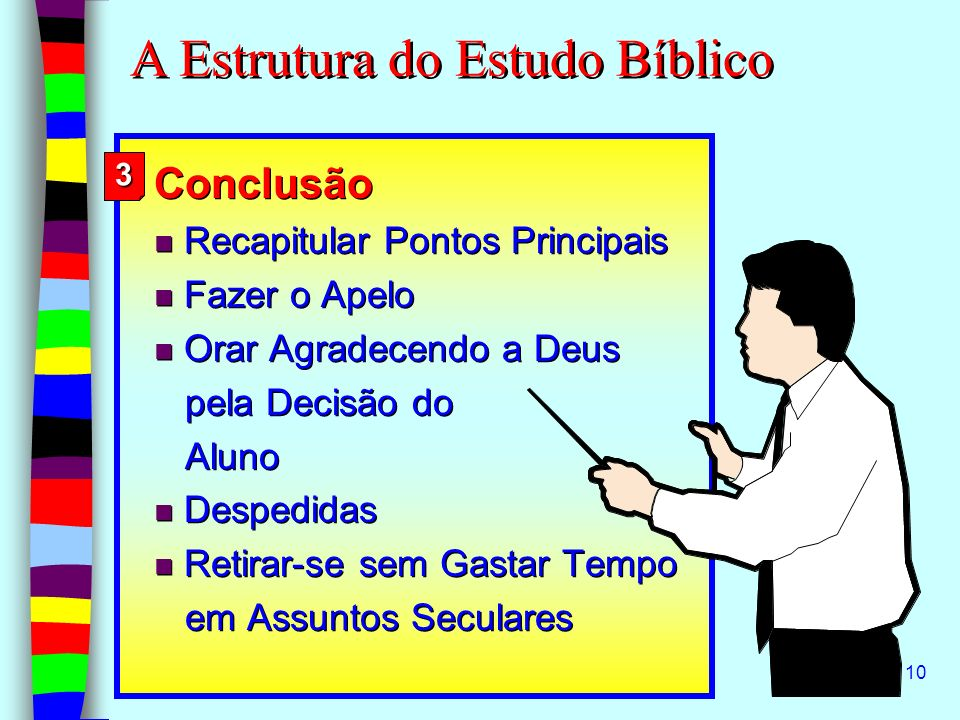10 Conclusão n Recapitular Pontos Principais n Fazer o Apelo n Orar Agradecendo a Deus pela Decisão do Aluno n Despedidas n Retirar-se sem Gastar Temp